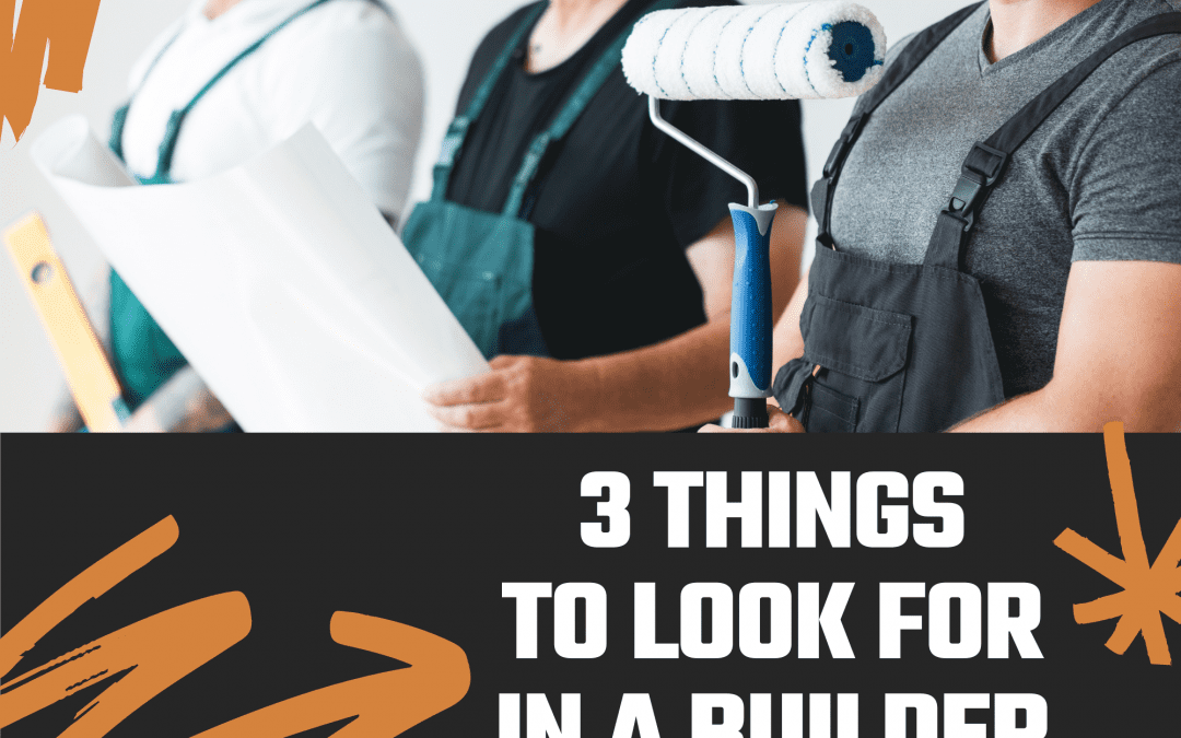 Three things to look for when choosing a home builder